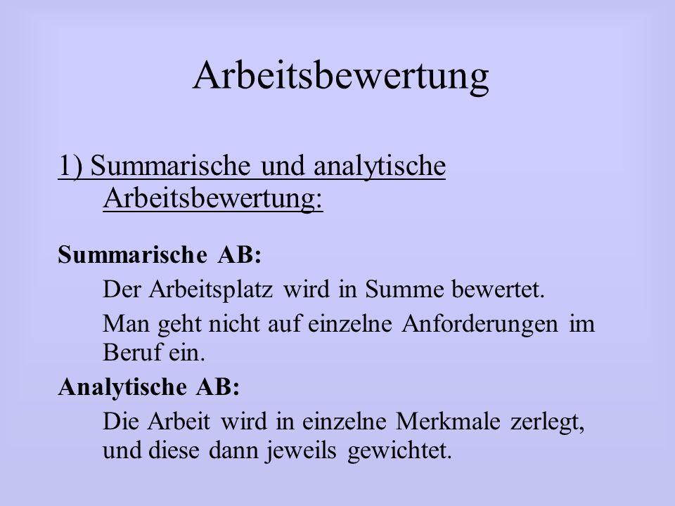 Arbeitsbewertung 1) Summarische und analytische Arbeitsbewertung: Summarische AB: Der Arbeitsplatz wird in Summe bewertet. Man geht nicht auf einzelne