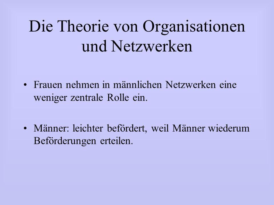 Die Theorie von Organisationen und Netzwerken Frauen nehmen in männlichen Netzwerken eine weniger zentrale Rolle ein. Männer: leichter befördert, weil