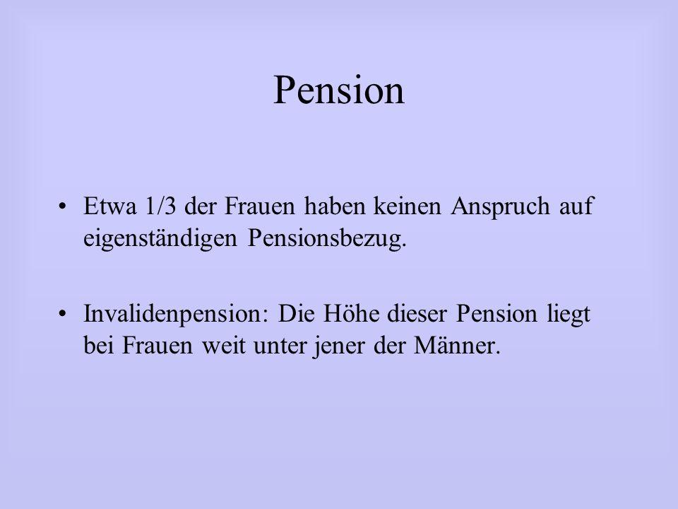 Pension Etwa 1/3 der Frauen haben keinen Anspruch auf eigenständigen Pensionsbezug. Invalidenpension: Die Höhe dieser Pension liegt bei Frauen weit un
