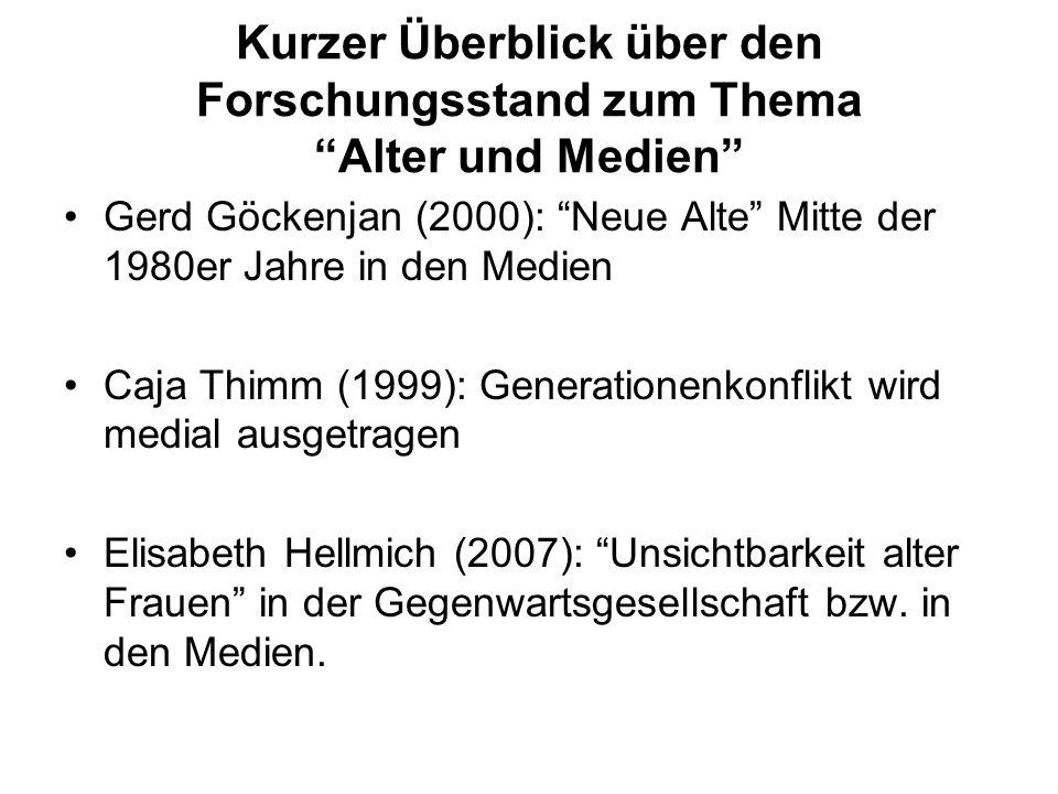 Kurzer Überblick über den Forschungsstand zum Thema Alter und Medien Gerd Göckenjan (2000): Neue Alte Mitte der 1980er Jahre in den Medien Caja Thimm (1999): Generationenkonflikt wird medial ausgetragen Elisabeth Hellmich (2007): Unsichtbarkeit alter Frauen in der Gegenwartsgesellschaft bzw.