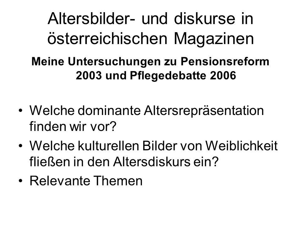 Altersbilder- und diskurse in österreichischen Magazinen Meine Untersuchungen zu Pensionsreform 2003 und Pflegedebatte 2006 Welche dominante Altersrepräsentation finden wir vor.