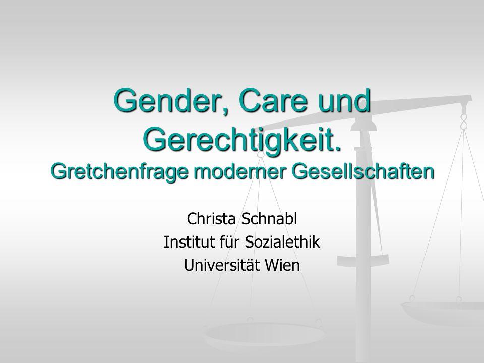 Gender, Care und Gerechtigkeit. Gretchenfrage moderner Gesellschaften Christa Schnabl Institut für Sozialethik Universität Wien