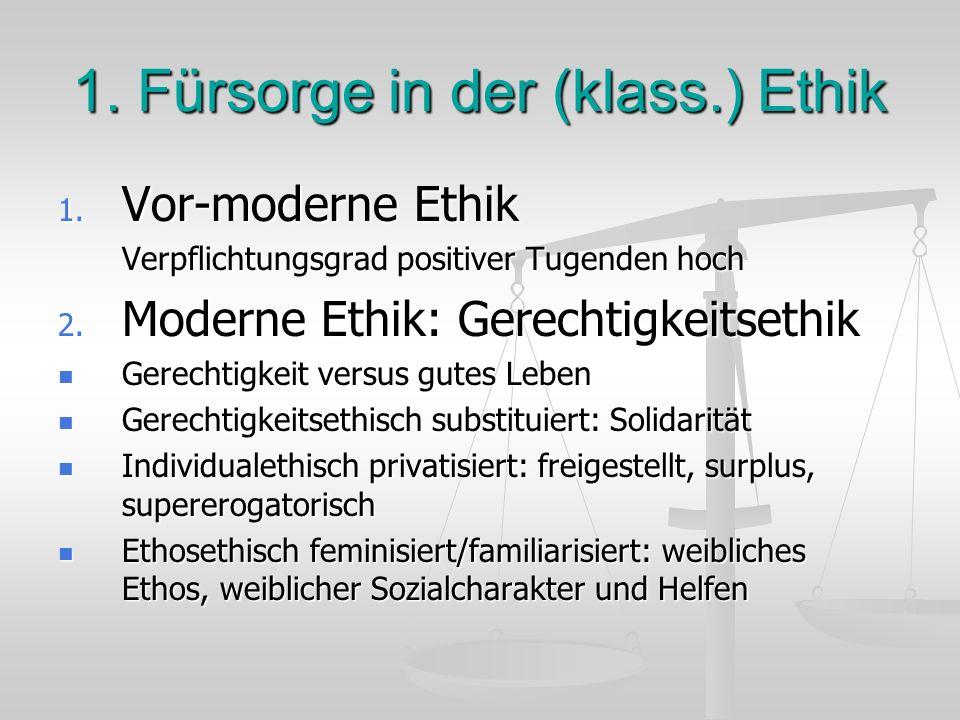 1. Fürsorge in der (klass.) Ethik 1. Vor-moderne Ethik Verpflichtungsgrad positiver Tugenden hoch 2. Moderne Ethik: Gerechtigkeitsethik Gerechtigkeit