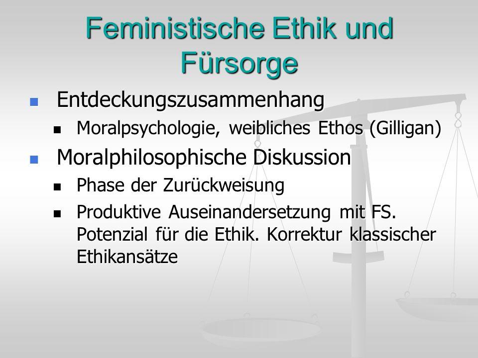 Feministische Ethik und Fürsorge Entdeckungszusammenhang Entdeckungszusammenhang Moralpsychologie, weibliches Ethos (Gilligan) Moralpsychologie, weibl