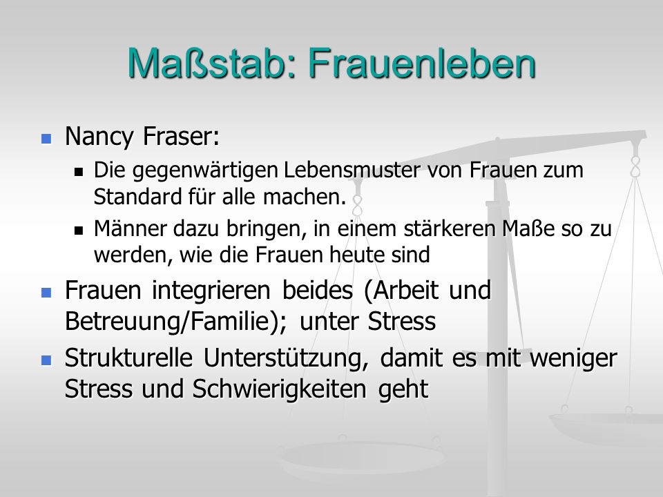 Maßstab: Frauenleben Nancy Fraser: Nancy Fraser: Die gegenwärtigen Lebensmuster von Frauen zum Standard für alle machen. Die gegenwärtigen Lebensmuste