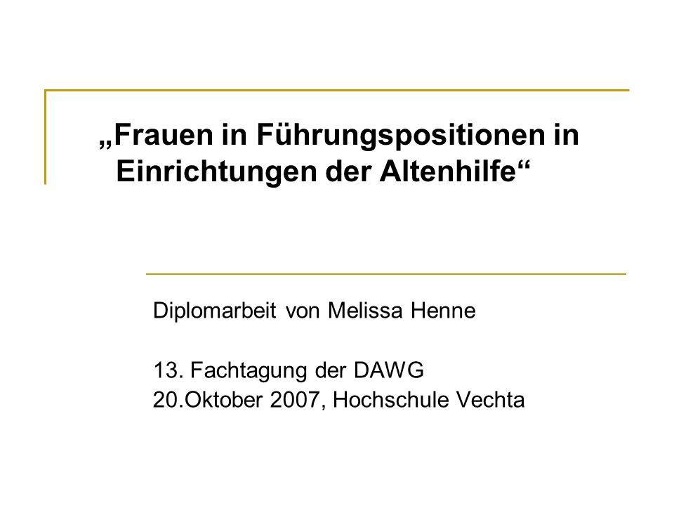 Frauen in Führungspositionen in Einrichtungen der Altenhilfe Diplomarbeit von Melissa Henne 13. Fachtagung der DAWG 20.Oktober 2007, Hochschule Vechta