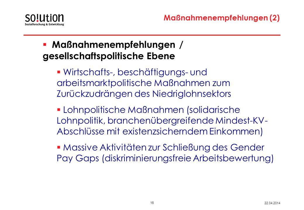 16 22.04.2014 Maßnahmenempfehlungen (2) Maßnahmenempfehlungen / gesellschaftspolitische Ebene Wirtschafts-, beschäftigungs- und arbeitsmarktpolitische Maßnahmen zum Zurückzudrängen des Niedriglohnsektors Lohnpolitische Maßnahmen (solidarische Lohnpolitik, branchenübergreifende Mindest-KV- Abschlüsse mit existenzsicherndem Einkommen) Massive Aktivitäten zur Schließung des Gender Pay Gaps (diskriminierungsfreie Arbeitsbewertung)