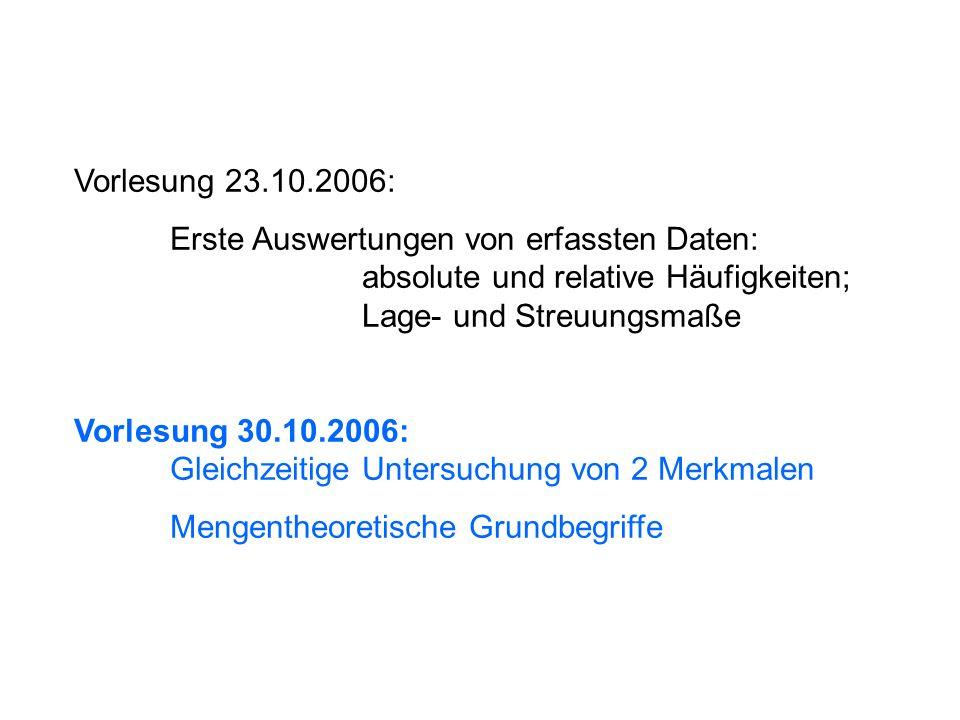 Vorlesung 23.10.2006: Erste Auswertungen von erfassten Daten: absolute und relative Häufigkeiten; Lage- und Streuungsmaße Vorlesung 30.10.2006: Gleich
