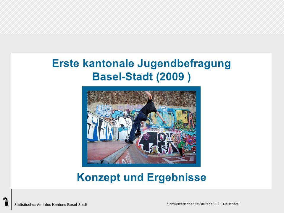 Statistisches Amt des Kantons Basel-Stadt Schweizerische Statistiktage 2010, Neuchâtel Erste kantonale Jugendbefragung Basel-Stadt (2009 ) Konzept und Ergebnisse
