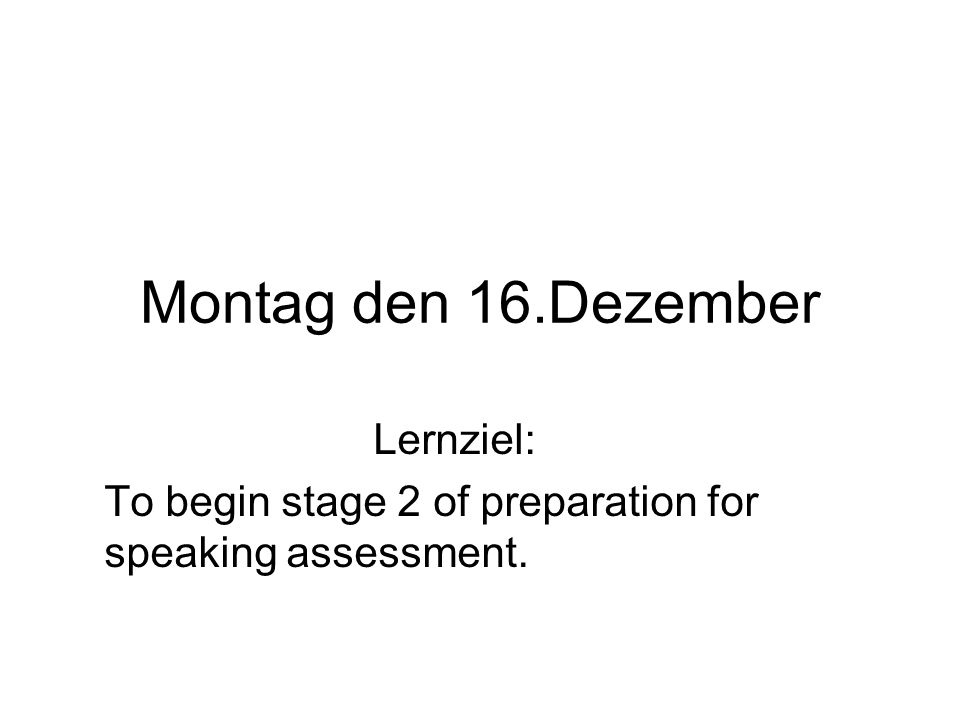 Montag den 16.Dezember Lernziel: To begin stage 2 of preparation for speaking assessment.