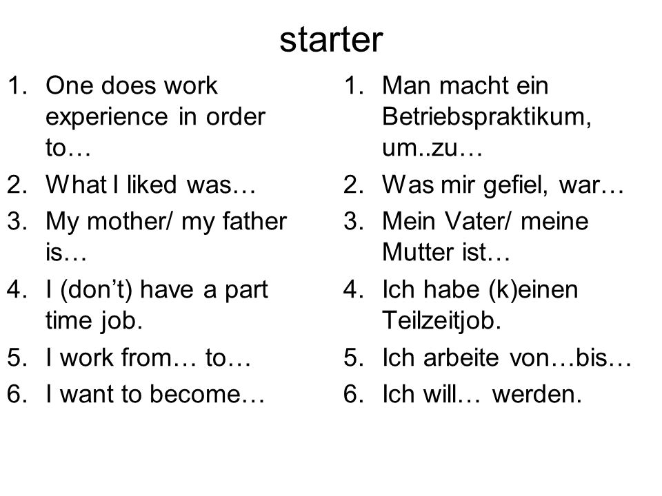 starter 1.One does work experience in order to… 2.What I liked was… 3.My mother/ my father is… 4.I (dont) have a part time job.
