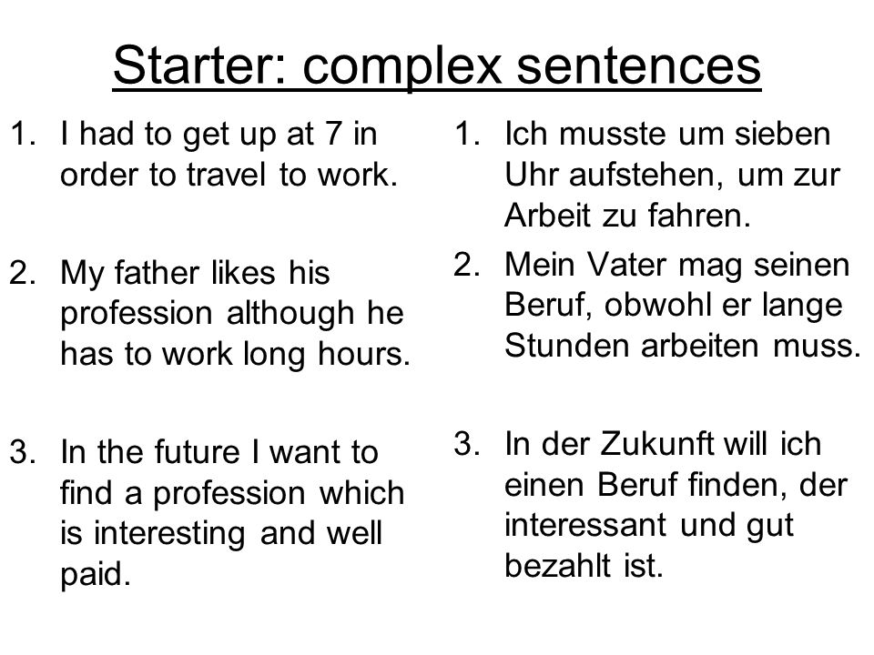 Starter: complex sentences 1.I had to get up at 7 in order to travel to work. 2.My father likes his profession although he has to work long hours. 3.I