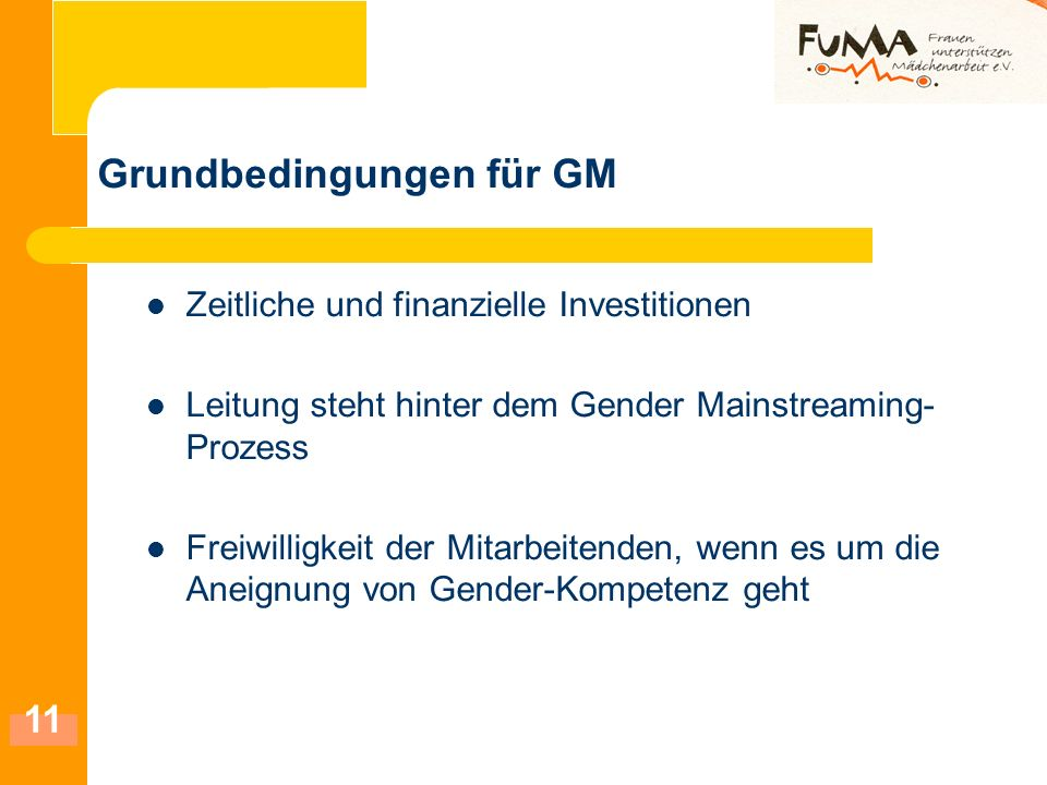 11 Grundbedingungen für GM Zeitliche und finanzielle Investitionen Leitung steht hinter dem Gender Mainstreaming- Prozess Freiwilligkeit der Mitarbeit