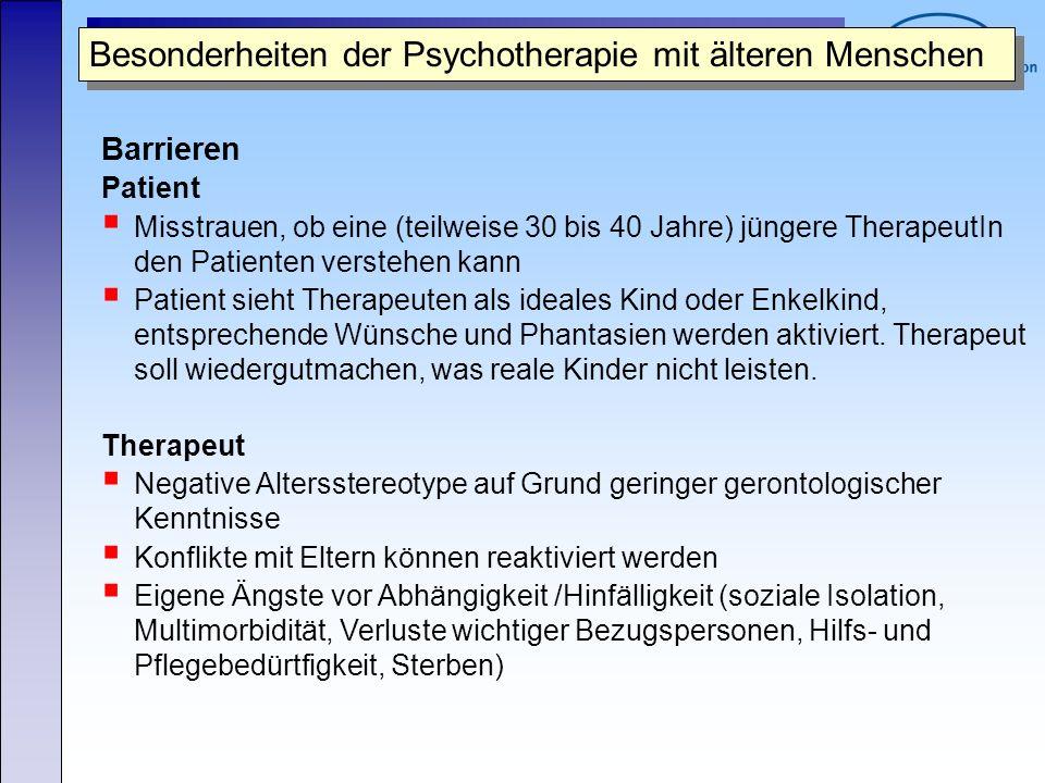 Besonderheiten der Psychotherapie mit älteren Menschen Barrieren Patient Misstrauen, ob eine (teilweise 30 bis 40 Jahre) jüngere TherapeutIn den Patie