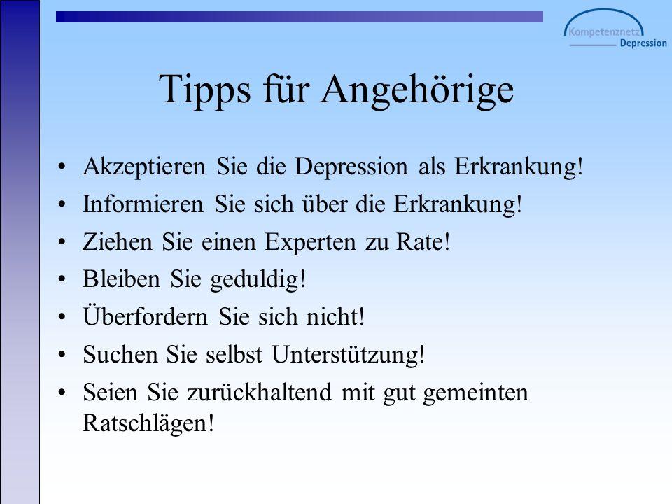 Tipps für Angehörige Akzeptieren Sie die Depression als Erkrankung! Informieren Sie sich über die Erkrankung! Ziehen Sie einen Experten zu Rate! Bleib
