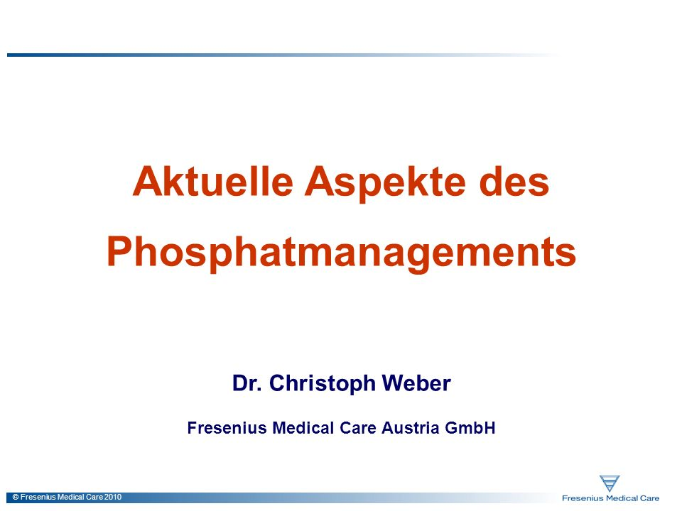 © Fresenius Medical Care 2010 Aktuelle Aspekte des Phosphatmanagements Dr. Christoph Weber Fresenius Medical Care Austria GmbH