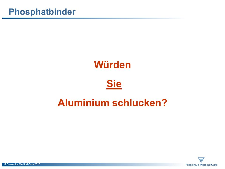 © Fresenius Medical Care 2010 Phosphatbinder Würden Sie Aluminium schlucken?