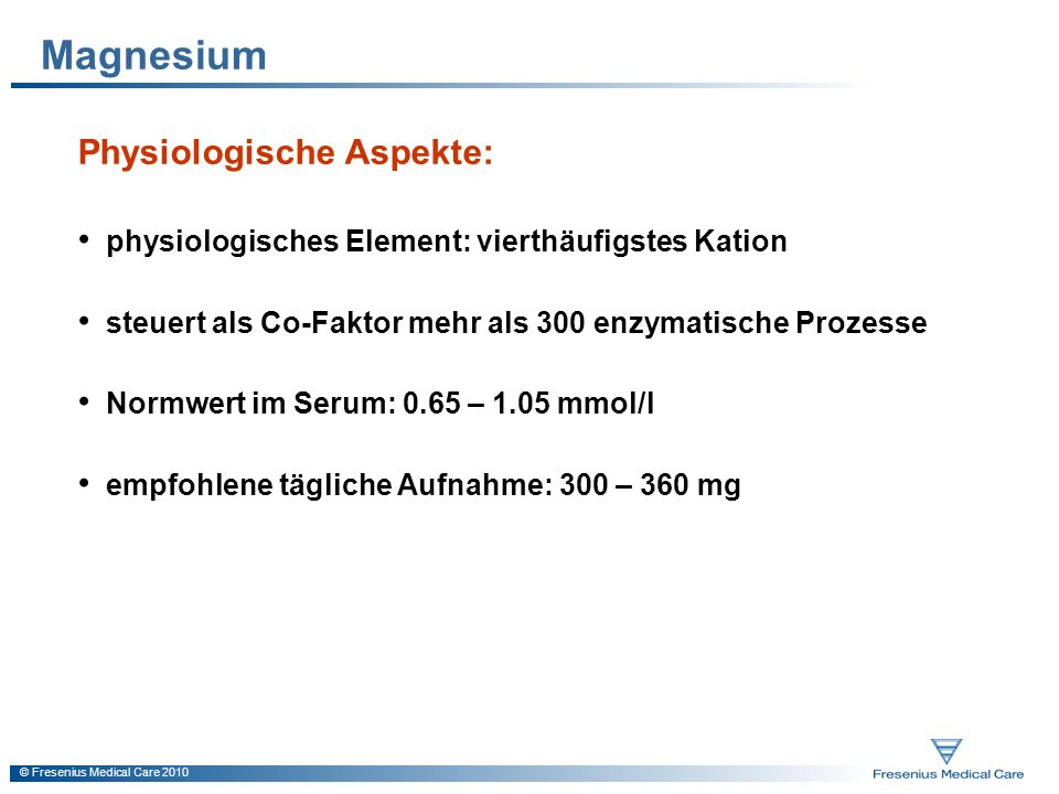 © Fresenius Medical Care 2010 Magnesium Physiologische Aspekte: physiologisches Element: vierthäufigstes Kation steuert als Co-Faktor mehr als 300 enz