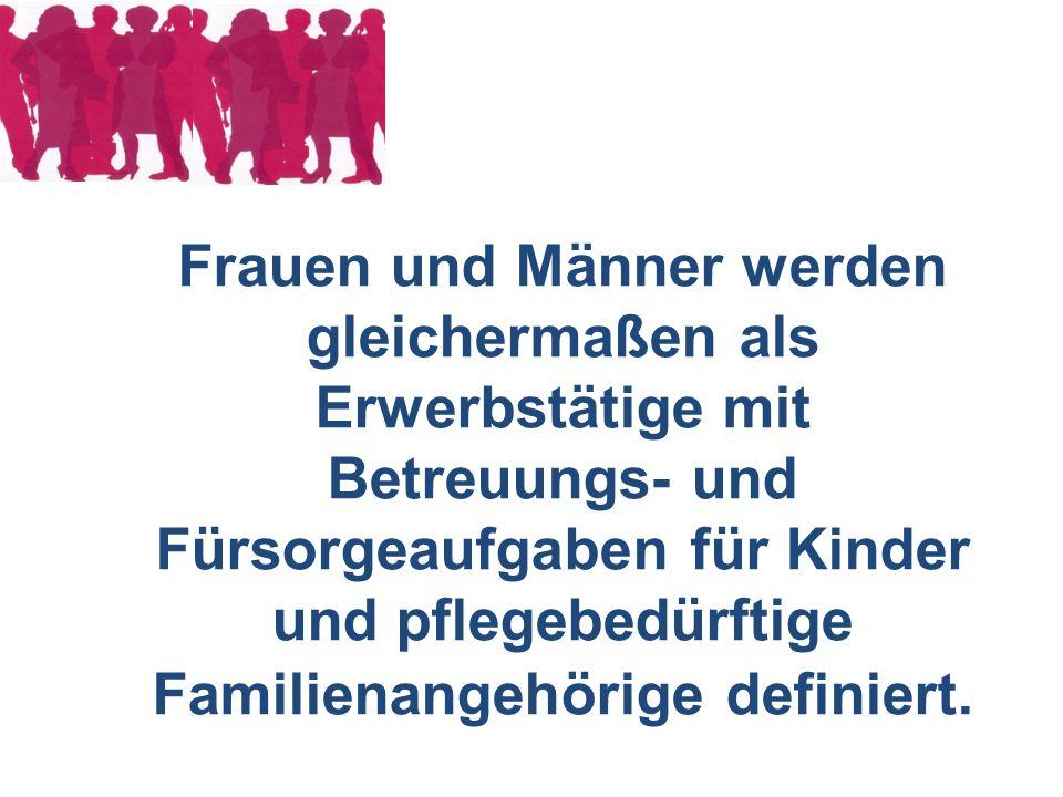Frauen und Männer werden gleichermaßen als Erwerbstätige mit Betreuungs- und Fürsorgeaufgaben für Kinder und pflegebedürftige Familienangehörige defin
