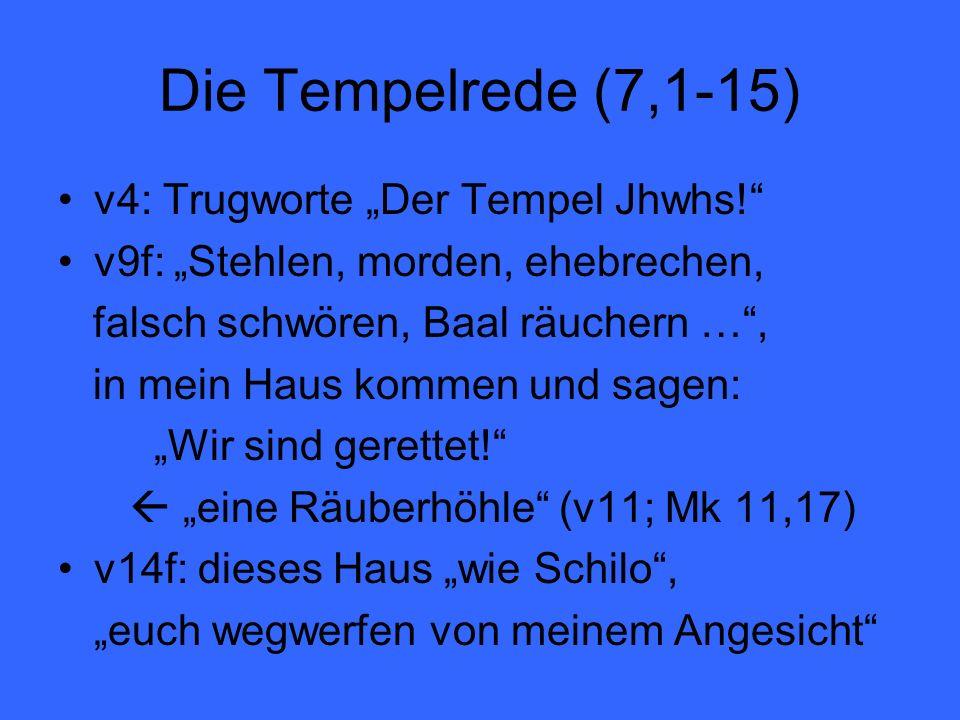 Die Tempelrede (7,1-15) v4: Trugworte Der Tempel Jhwhs! v9f: Stehlen, morden, ehebrechen, falsch schwören, Baal räuchern …, in mein Haus kommen und sa