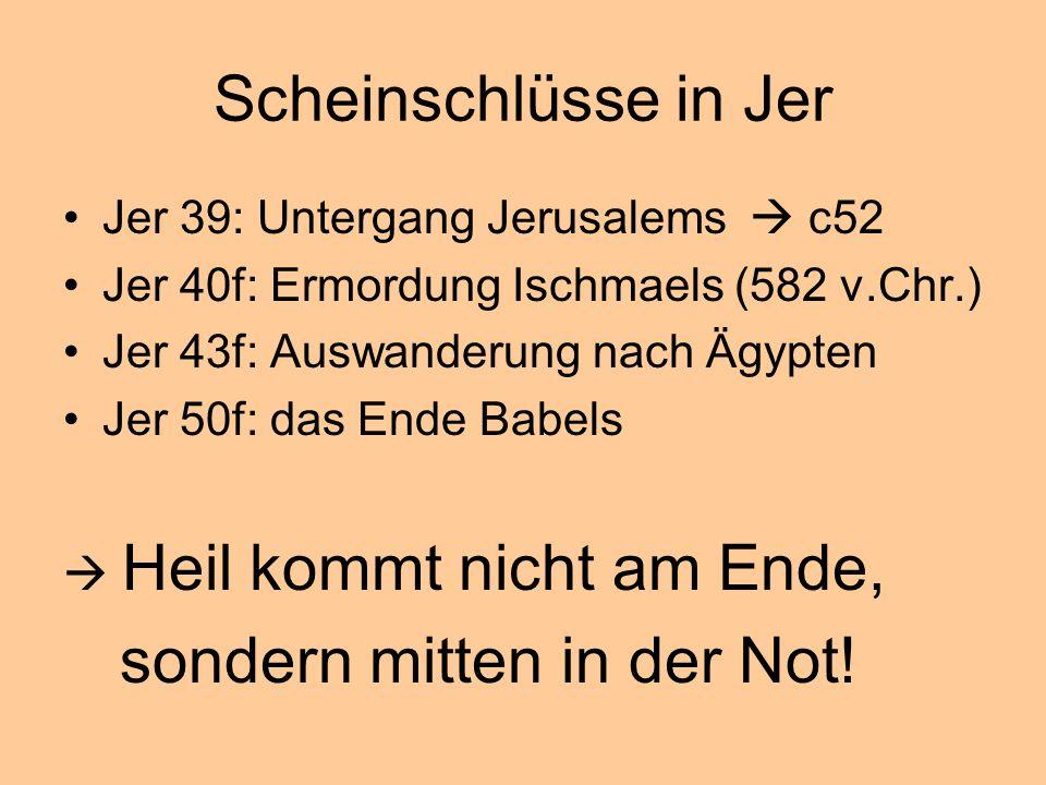 Scheinschlüsse in Jer Jer 39: Untergang Jerusalems c52 Jer 40f: Ermordung Ischmaels (582 v.Chr.) Jer 43f: Auswanderung nach Ägypten Jer 50f: das Ende