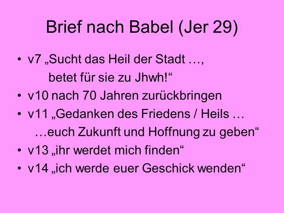 Brief nach Babel (Jer 29) v7 Sucht das Heil der Stadt …, betet für sie zu Jhwh! v10 nach 70 Jahren zurückbringen v11 Gedanken des Friedens / Heils … …