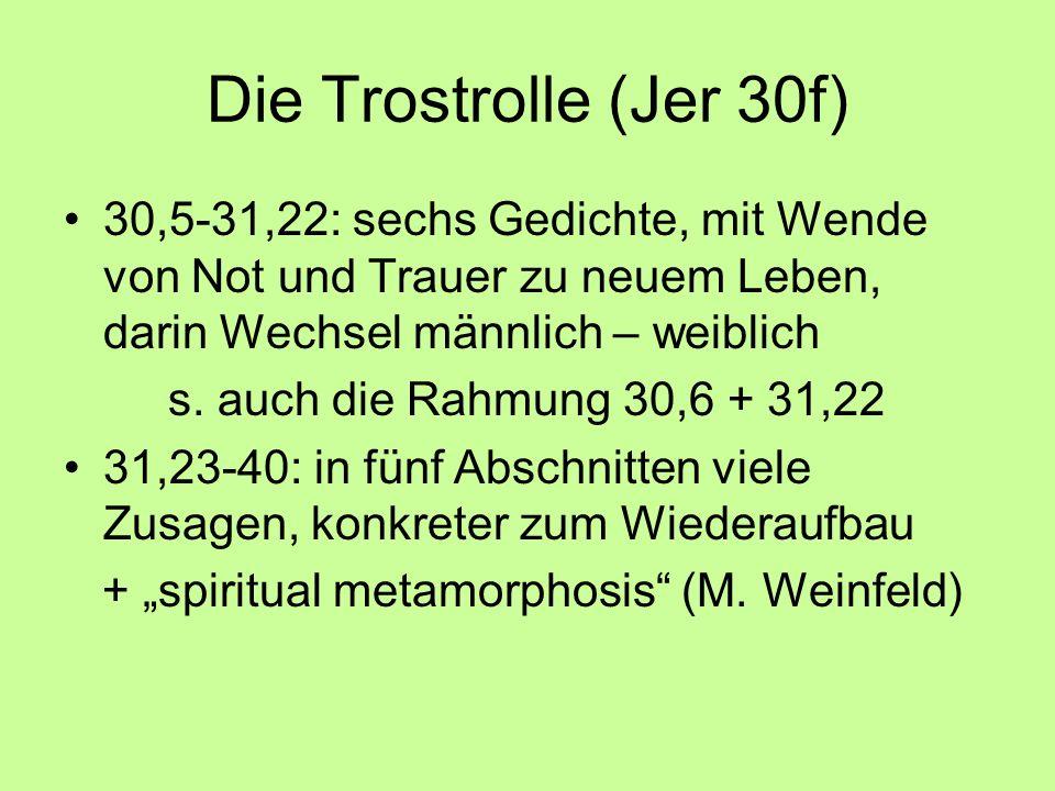 Die Trostrolle (Jer 30f) 30,5-31,22: sechs Gedichte, mit Wende von Not und Trauer zu neuem Leben, darin Wechsel männlich – weiblich s. auch die Rahmun