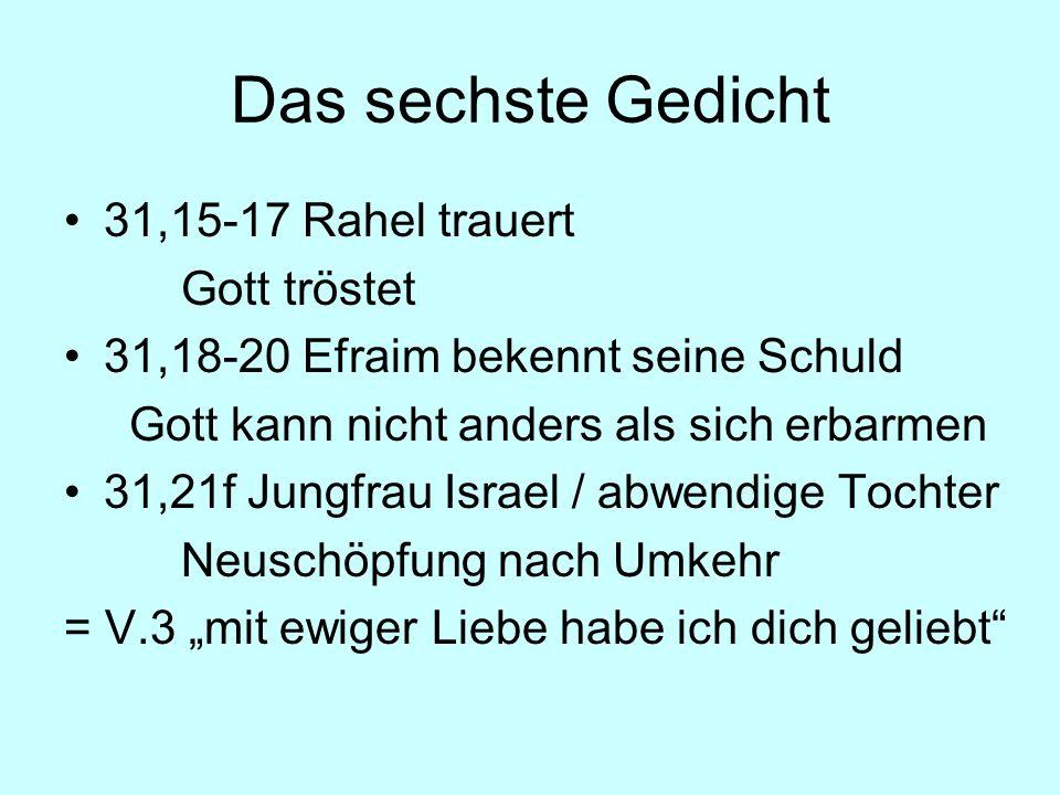 Das sechste Gedicht 31,15-17 Rahel trauert Gott tröstet 31,18-20 Efraim bekennt seine Schuld Gott kann nicht anders als sich erbarmen 31,21f Jungfrau