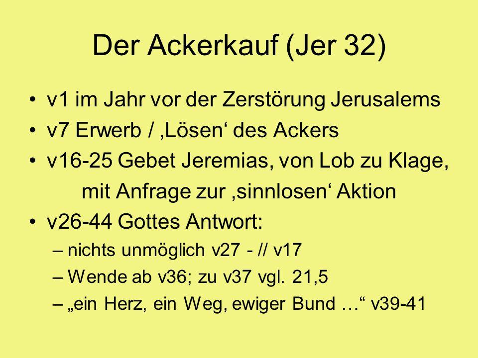 Der Ackerkauf (Jer 32) v1 im Jahr vor der Zerstörung Jerusalems v7 Erwerb / Lösen des Ackers v16-25 Gebet Jeremias, von Lob zu Klage, mit Anfrage zur