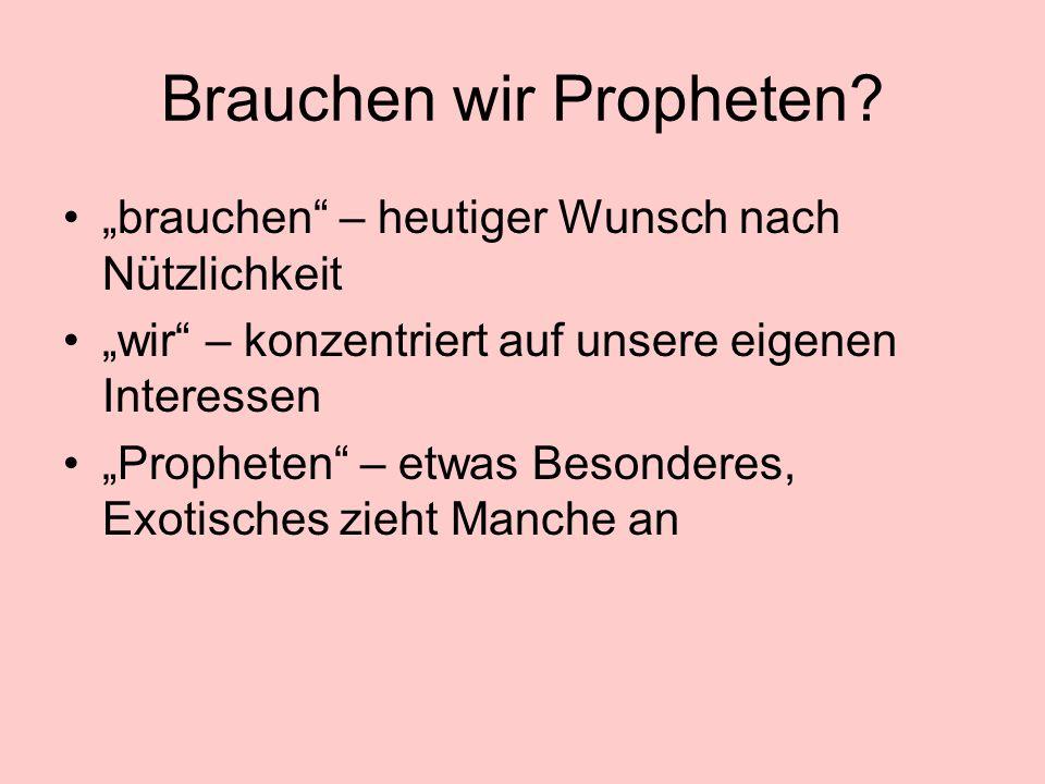 Brauchen wir Propheten? brauchen – heutiger Wunsch nach Nützlichkeit wir – konzentriert auf unsere eigenen Interessen Propheten – etwas Besonderes, Ex