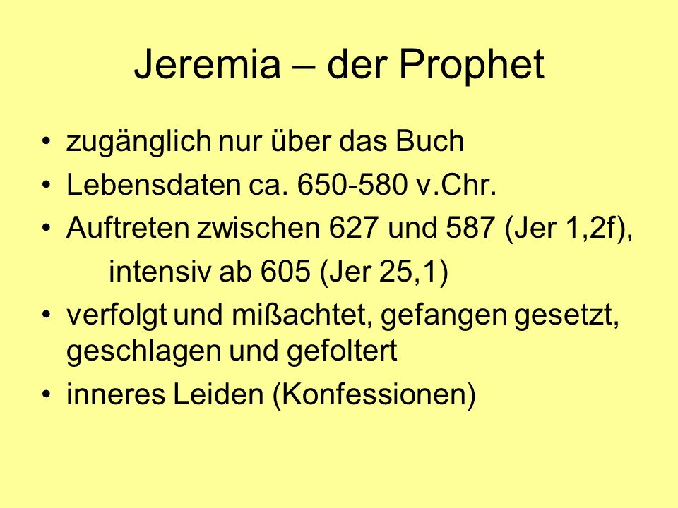 Jeremia – der Prophet zugänglich nur über das Buch Lebensdaten ca. 650-580 v.Chr. Auftreten zwischen 627 und 587 (Jer 1,2f), intensiv ab 605 (Jer 25,1