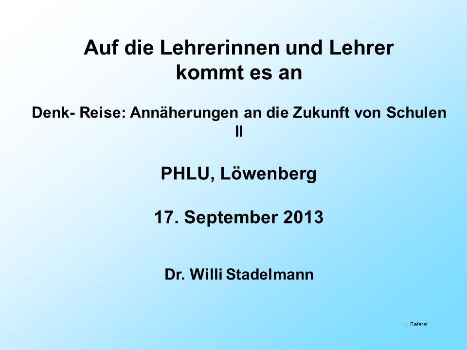 Auf die Lehrerinnen und Lehrer kommt es an Denk- Reise: Annäherungen an die Zukunft von Schulen II PHLU, Löwenberg 17. September 2013 Dr. Willi Stadel