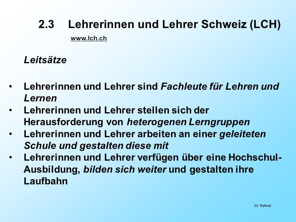 23 Referat 2.3Lehrerinnen und Lehrer Schweiz (LCH) www.lch.ch Leitsätze Lehrerinnen und Lehrer sind Fachleute für Lehren und Lernen Lehrerinnen und Le