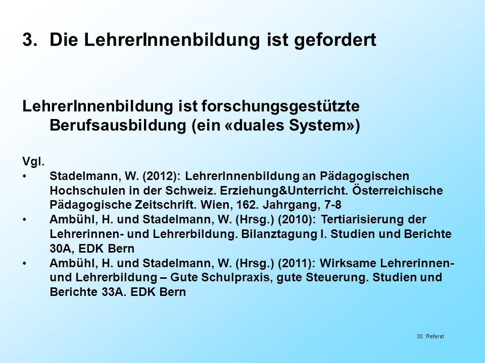 30 Referat 3.Die LehrerInnenbildung ist gefordert LehrerInnenbildung ist forschungsgestützte Berufsausbildung (ein «duales System») Vgl. Stadelmann, W