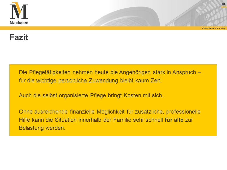 18 © Mannheimer AG Holding Fazit Die Pflegetätigkeiten nehmen heute die Angehörigen stark in Anspruch – für die wichtige persönliche Zuwendung bleibt
