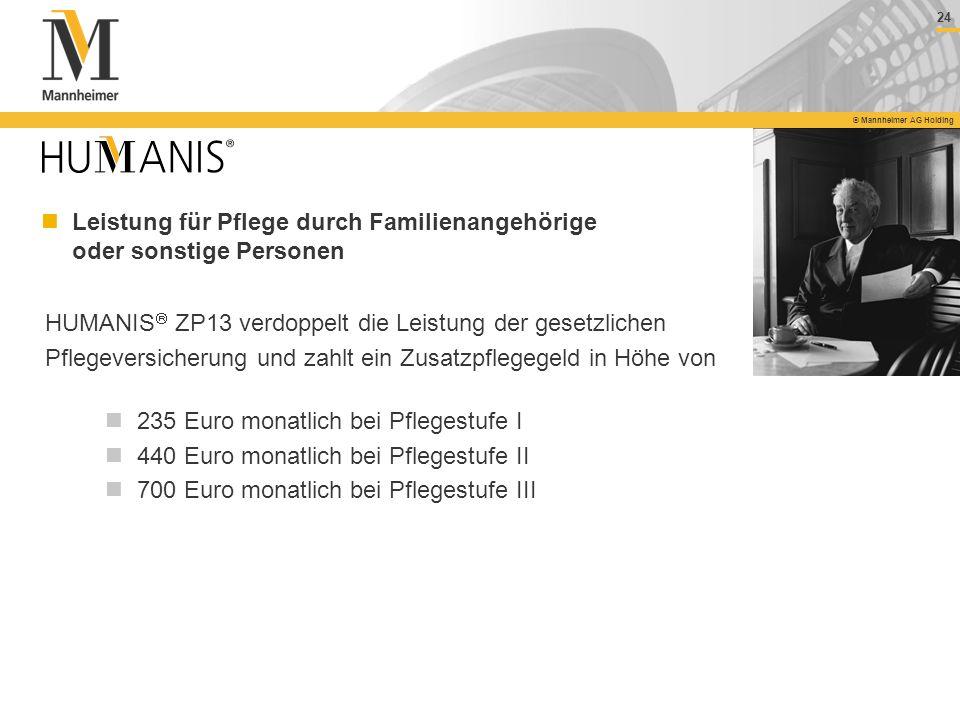 24 © Mannheimer AG Holding HUMANIS ZP13 verdoppelt die Leistung der gesetzlichen Pflegeversicherung und zahlt ein Zusatzpflegegeld in Höhe von 235 Eur