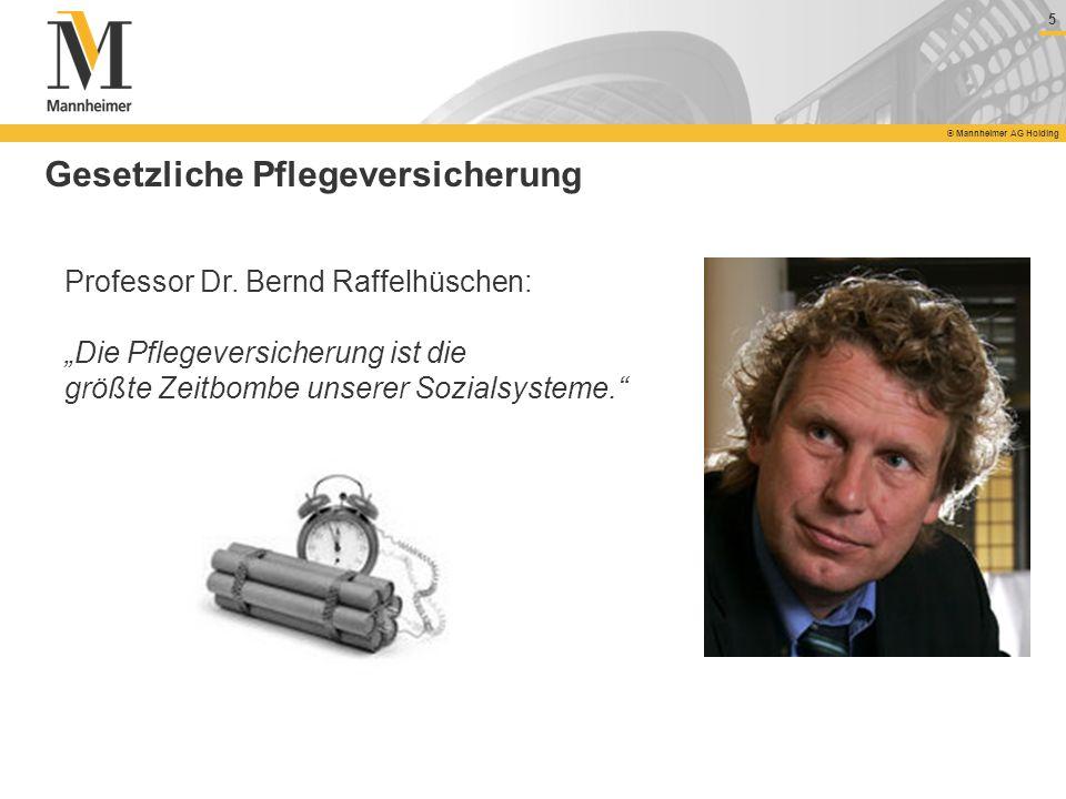 5 © Mannheimer AG Holding Gesetzliche Pflegeversicherung Professor Dr. Bernd Raffelhüschen: Die Pflegeversicherung ist die größte Zeitbombe unserer So