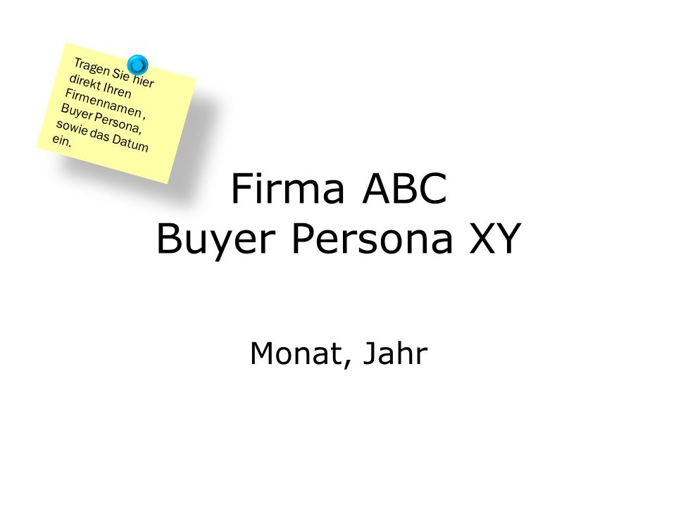 Firma ABC Buyer Persona XY Monat, Jahr Tragen Sie hier direkt Ihren Firmennamen, Buyer Persona, sowie das Datum ein.