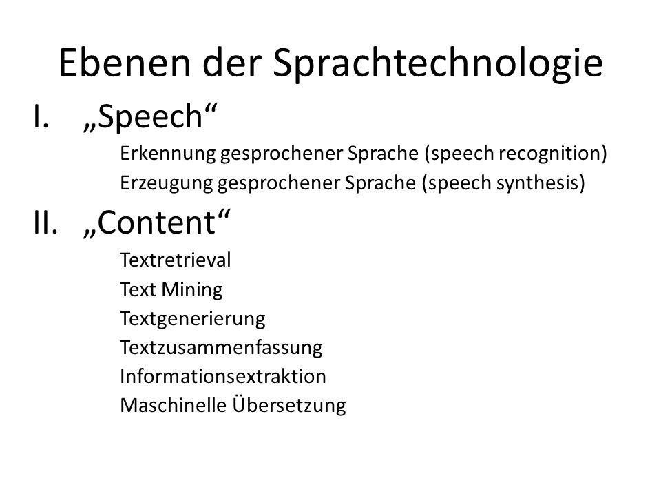Ebenen der Sprachtechnologie I.Speech Erkennung gesprochener Sprache (speech recognition) Erzeugung gesprochener Sprache (speech synthesis) II.Content Textretrieval Text Mining Textgenerierung Textzusammenfassung Informationsextraktion Maschinelle Übersetzung