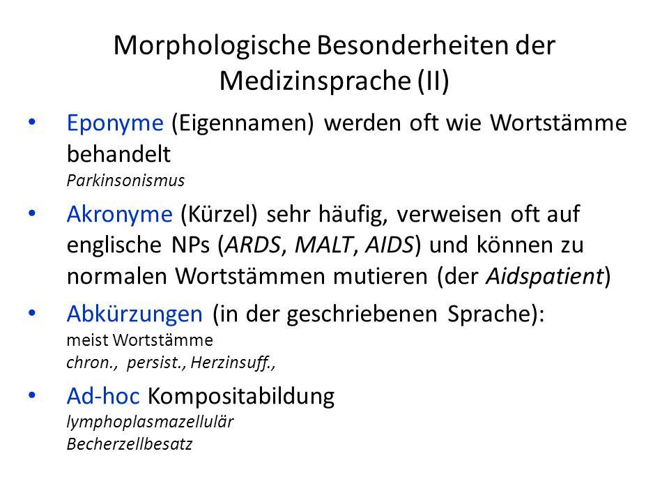 Morphologische Besonderheiten der Medizinsprache (II) Eponyme (Eigennamen) werden oft wie Wortstämme behandelt Parkinsonismus Akronyme (Kürzel) sehr häufig, verweisen oft auf englische NPs (ARDS, MALT, AIDS) und können zu normalen Wortstämmen mutieren (der Aidspatient) Abkürzungen (in der geschriebenen Sprache): meist Wortstämme chron., persist., Herzinsuff., Ad-hoc Kompositabildung lymphoplasmazellulär Becherzellbesatz