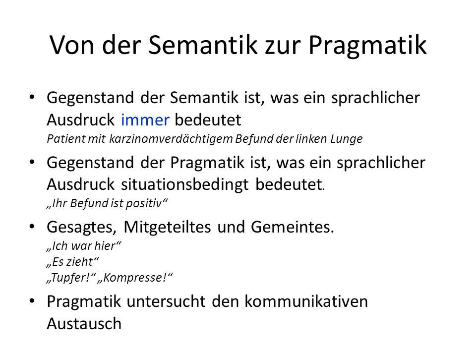 Von der Semantik zur Pragmatik Gegenstand der Semantik ist, was ein sprachlicher Ausdruck immer bedeutet Patient mit karzinomverdächtigem Befund der linken Lunge Gegenstand der Pragmatik ist, was ein sprachlicher Ausdruck situationsbedingt bedeutet.