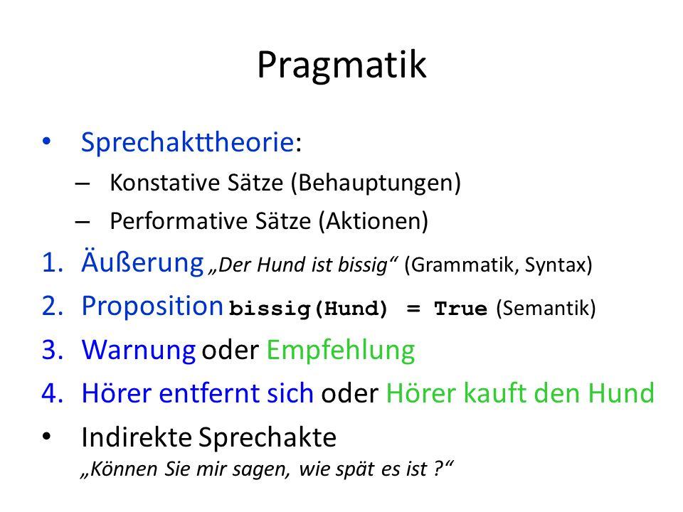 Pragmatik Sprechakttheorie: – Konstative Sätze (Behauptungen) – Performative Sätze (Aktionen) 1.Äußerung Der Hund ist bissig (Grammatik, Syntax) 2.Proposition bissig(Hund) = True (Semantik) 3.Warnung oder Empfehlung 4.Hörer entfernt sich oder Hörer kauft den Hund Indirekte Sprechakte Können Sie mir sagen, wie spät es ist ?