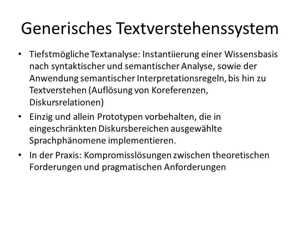 Generisches Textverstehenssystem Tiefstmögliche Textanalyse: Instantiierung einer Wissensbasis nach syntaktischer und semantischer Analyse, sowie der Anwendung semantischer Interpretationsregeln, bis hin zu Textverstehen (Auflösung von Koreferenzen, Diskursrelationen) Einzig und allein Prototypen vorbehalten, die in eingeschränkten Diskursbereichen ausgewählte Sprachphänomene implementieren.