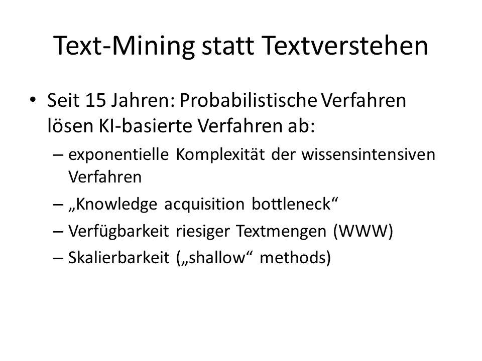 Text-Mining statt Textverstehen Seit 15 Jahren: Probabilistische Verfahren lösen KI-basierte Verfahren ab: – exponentielle Komplexität der wissensintensiven Verfahren – Knowledge acquisition bottleneck – Verfügbarkeit riesiger Textmengen (WWW) – Skalierbarkeit (shallow methods)