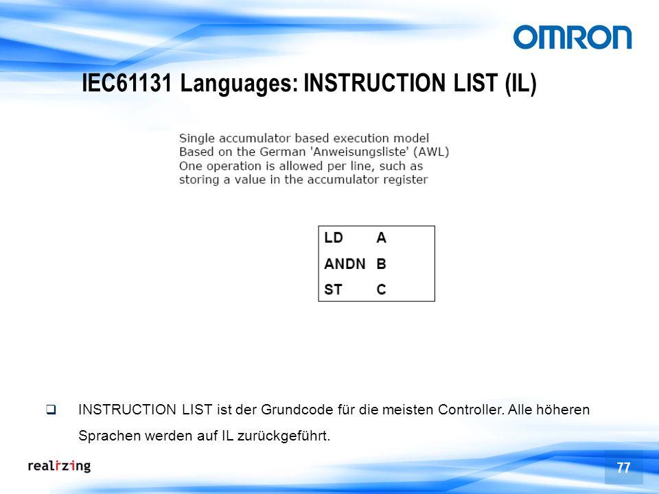 77 IEC61131 Languages: INSTRUCTION LIST (IL) INSTRUCTION LIST ist der Grundcode für die meisten Controller. Alle höheren Sprachen werden auf IL zurück
