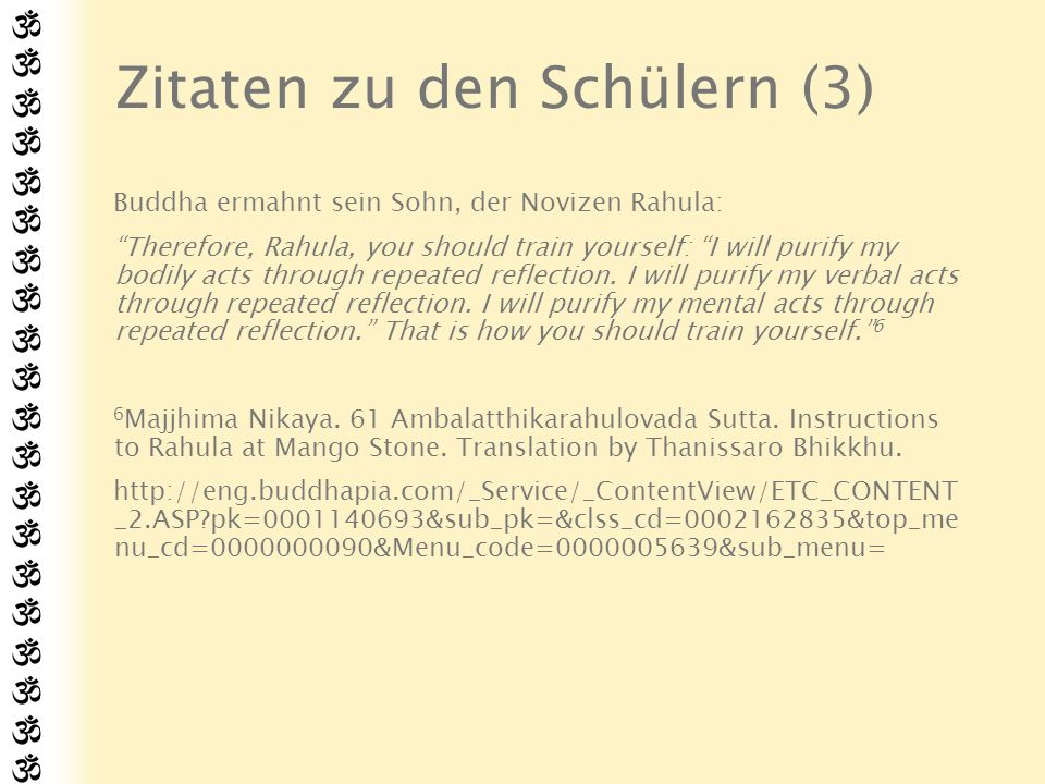 Zitaten zu den Schülern (3) Buddha ermahnt sein Sohn, der Novizen Rahula: Therefore, Rahula, you should train yourself: I will purify my bodily acts through repeated reflection.