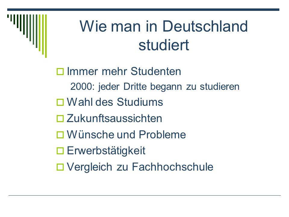 Wie man in Deutschland studiert Immer mehr Studenten 2000: jeder Dritte begann zu studieren Wahl des Studiums Zukunftsaussichten Wünsche und Probleme Erwerbstätigkeit Vergleich zu Fachhochschule