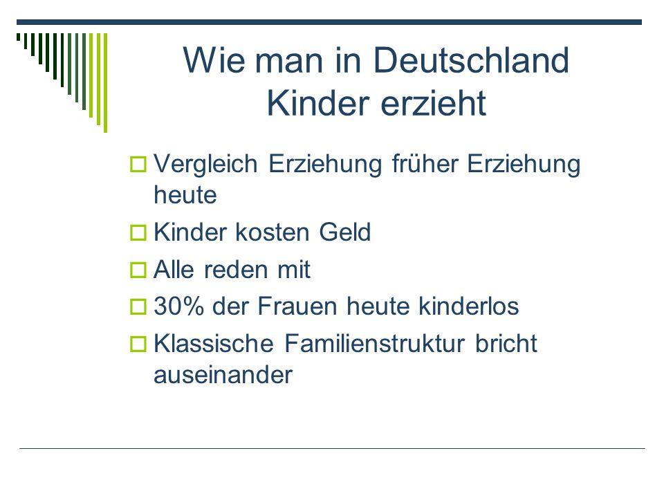 Wie man in Deutschland Kinder erzieht Vergleich Erziehung früher Erziehung heute Kinder kosten Geld Alle reden mit 30% der Frauen heute kinderlos Klassische Familienstruktur bricht auseinander