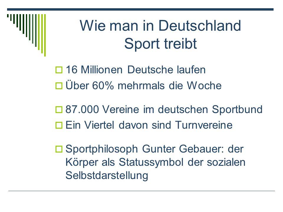 Wie man in Deutschland Sport treibt 16 Millionen Deutsche laufen Über 60% mehrmals die Woche 87.000 Vereine im deutschen Sportbund Ein Viertel davon sind Turnvereine Sportphilosoph Gunter Gebauer: der Körper als Statussymbol der sozialen Selbstdarstellung