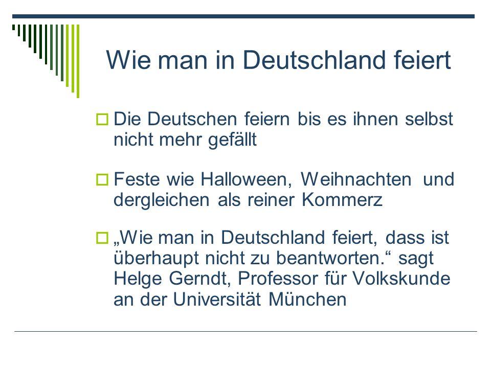 Wie man in Deutschland feiert Die Deutschen feiern bis es ihnen selbst nicht mehr gefällt Feste wie Halloween, Weihnachten und dergleichen als reiner Kommerz Wie man in Deutschland feiert, dass ist überhaupt nicht zu beantworten.
